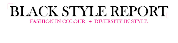 Black Style Report - Fashion in Colour + Celebrity Style